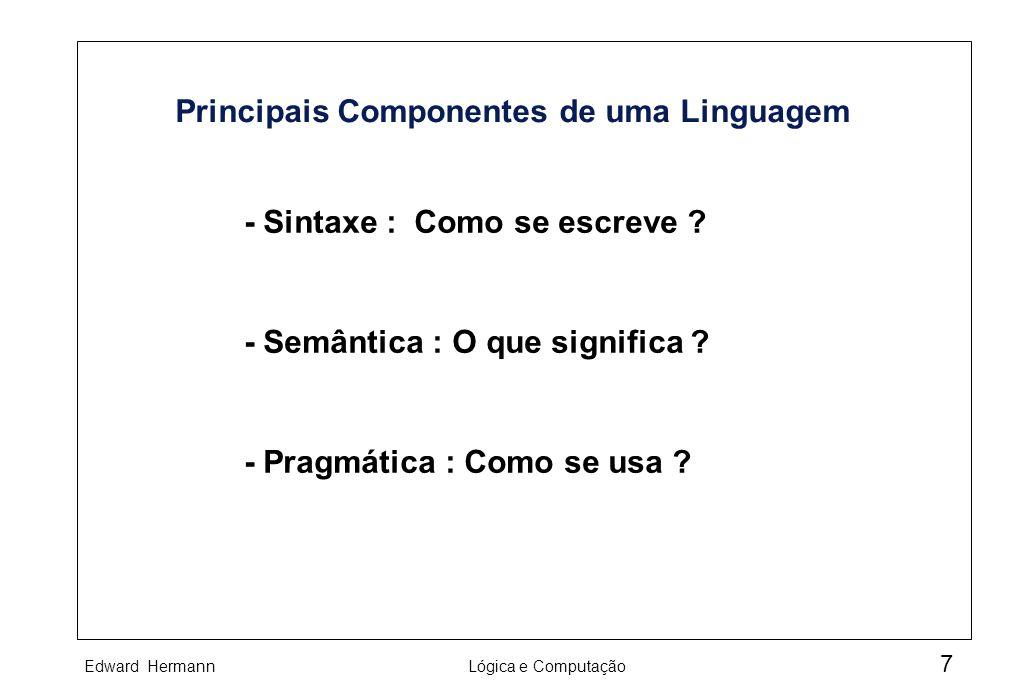 Edward HermannLógica e Computação 7 Principais Componentes de uma Linguagem - Sintaxe : Como se escreve ? - Semântica : O que significa ? - Pragmática
