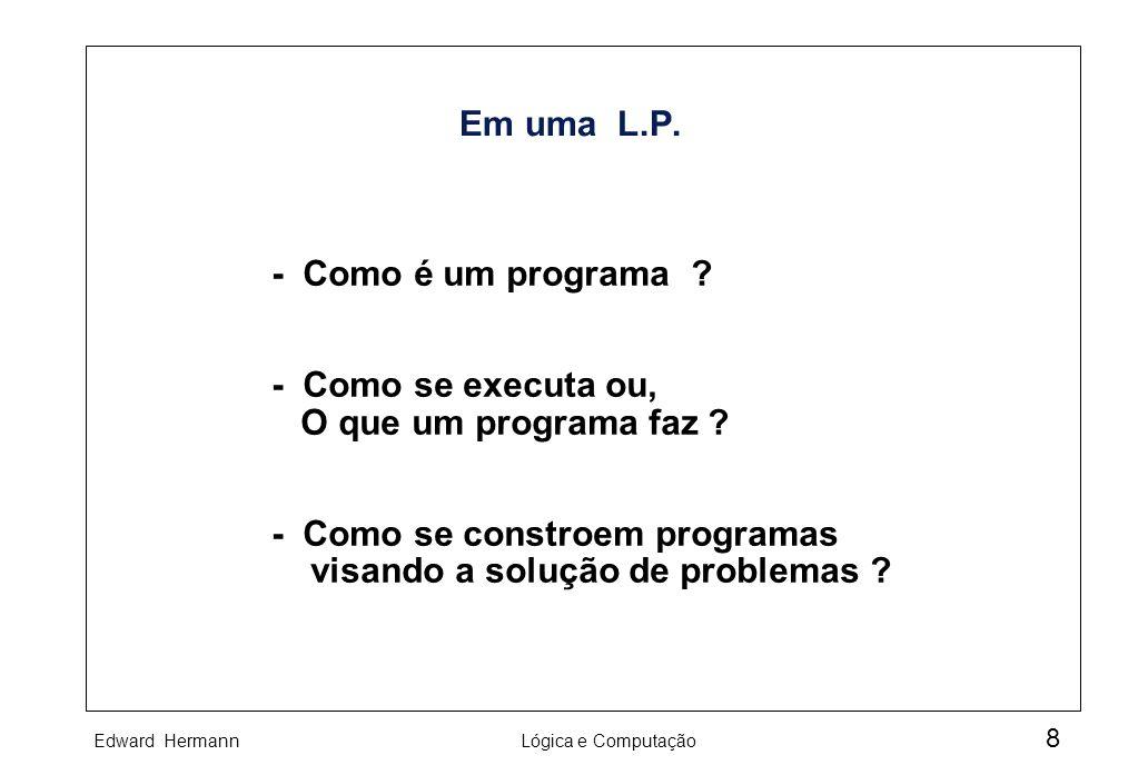 Edward HermannLógica e Computação 8 Em uma L.P. - Como é um programa ? - Como se executa ou, O que um programa faz ? - Como se constroem programas vis
