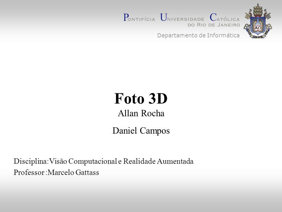 Foto 3D Allan Rocha Daniel Campos Disciplina:Visão Computacional e Realidade Aumentada Professor :Marcelo Gattass Departamento de Informática