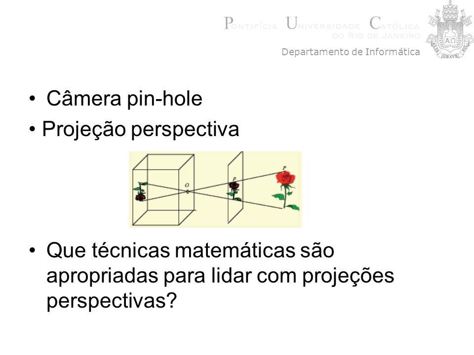 Câmera pin-hole Projeção perspectiva Que técnicas matemáticas são apropriadas para lidar com projeções perspectivas? Departamento de Informática