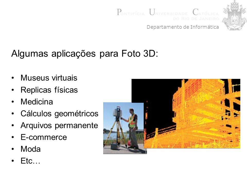 Algumas aplicações para Foto 3D: Museus virtuais Replicas físicas Medicina Cálculos geométricos Arquivos permanente E-commerce Moda Etc… Departamento