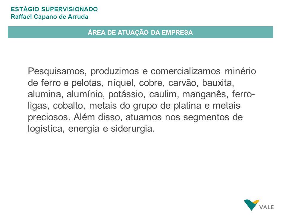 ESTÁGIO SUPERVISIONADO Raffael Capano de Arruda ÁREA DE ATUAÇÃO DA EMPRESA Pesquisamos, produzimos e comercializamos minério de ferro e pelotas, níquel, cobre, carvão, bauxita, alumina, alumínio, potássio, caulim, manganês, ferro- ligas, cobalto, metais do grupo de platina e metais preciosos.