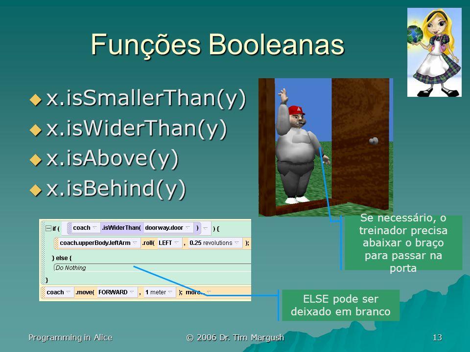 Programming in Alice © 2006 Dr. Tim Margush 13 Funções Booleanas x.isSmallerThan(y) x.isSmallerThan(y) x.isWiderThan(y) x.isWiderThan(y) x.isAbove(y)