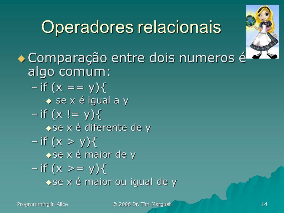 Programming in Alice © 2006 Dr. Tim Margush 14 Operadores relacionais Comparação entre dois numeros é algo comum: Comparação entre dois numeros é algo