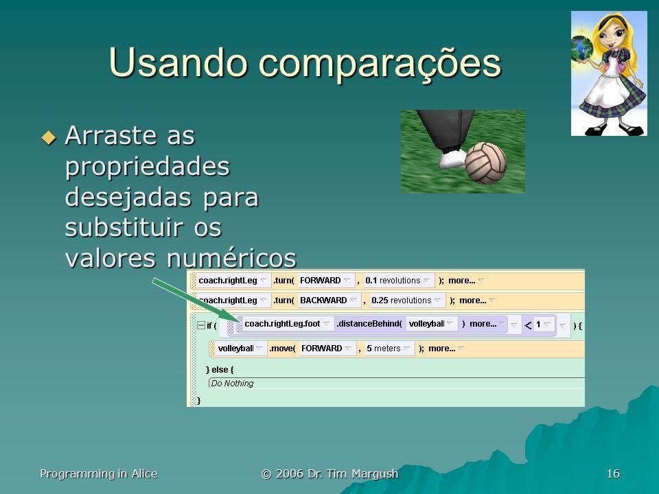 Programming in Alice © 2006 Dr. Tim Margush 16 Usando comparações Arraste as propriedades desejadas para substituir os valores numéricos Arraste as pr