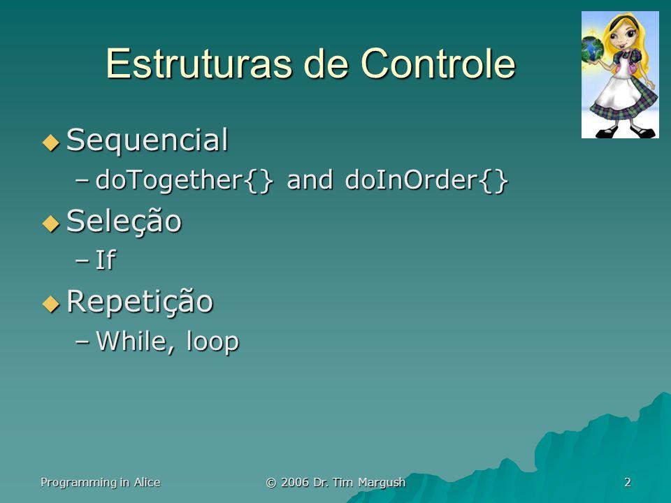 Programming in Alice © 2006 Dr. Tim Margush 2 Estruturas de Controle Sequencial Sequencial –doTogether{} and doInOrder{} Seleção Seleção –If Repetição