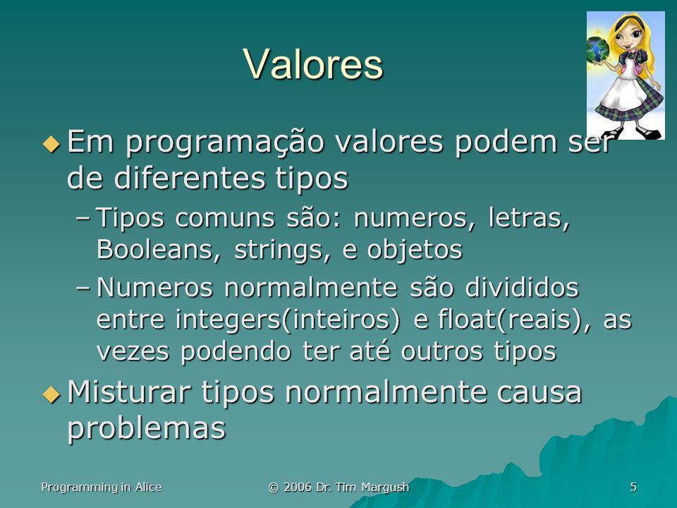 Programming in Alice © 2006 Dr. Tim Margush 5 Valores Em programação valores podem ser de diferentes tipos Em programação valores podem ser de diferen