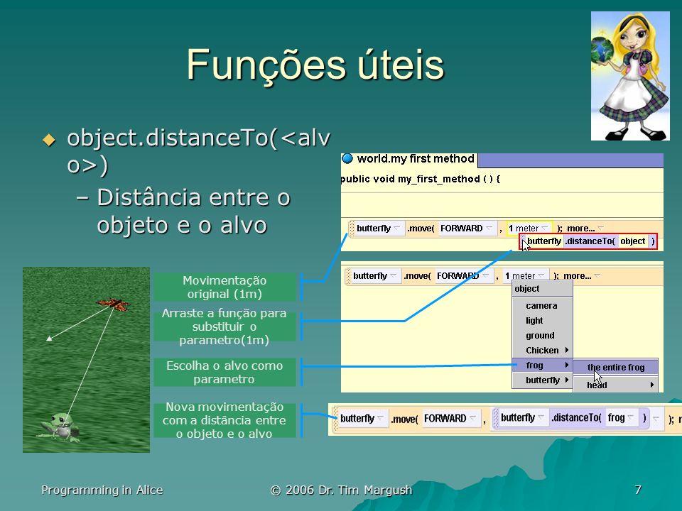 Programming in Alice © 2006 Dr. Tim Margush 7 Funções úteis object.distanceTo( ) object.distanceTo( ) –Distância entre o objeto e o alvo Movimentação