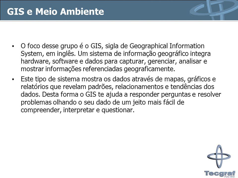 GIS e Meio Ambiente O foco desse grupo é o GIS, sigla de Geographical Information System, em inglês. Um sistema de informação geográfico integra hardw