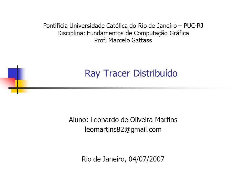 Ray Tracer Distribuído Aluno: Leonardo de Oliveira Martins leomartins82@gmail.com Rio de Janeiro, 04/07/2007 Pontifícia Universidade Católica do Rio d
