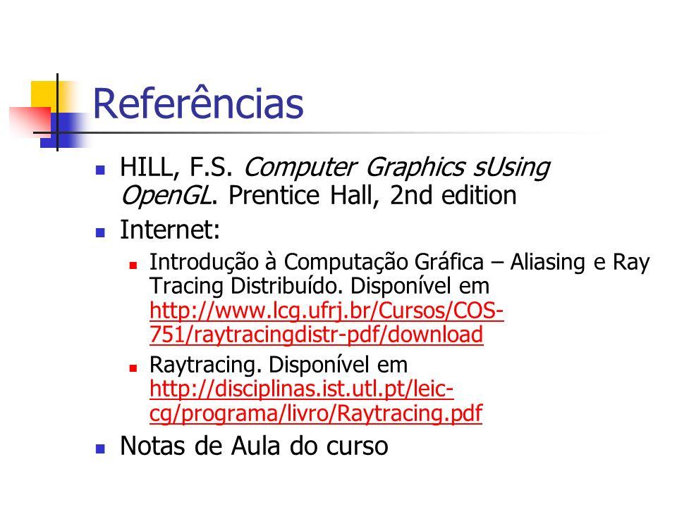 Referências HILL, F.S. Computer Graphics sUsing OpenGL. Prentice Hall, 2nd edition Internet: Introdução à Computação Gráfica – Aliasing e Ray Tracing