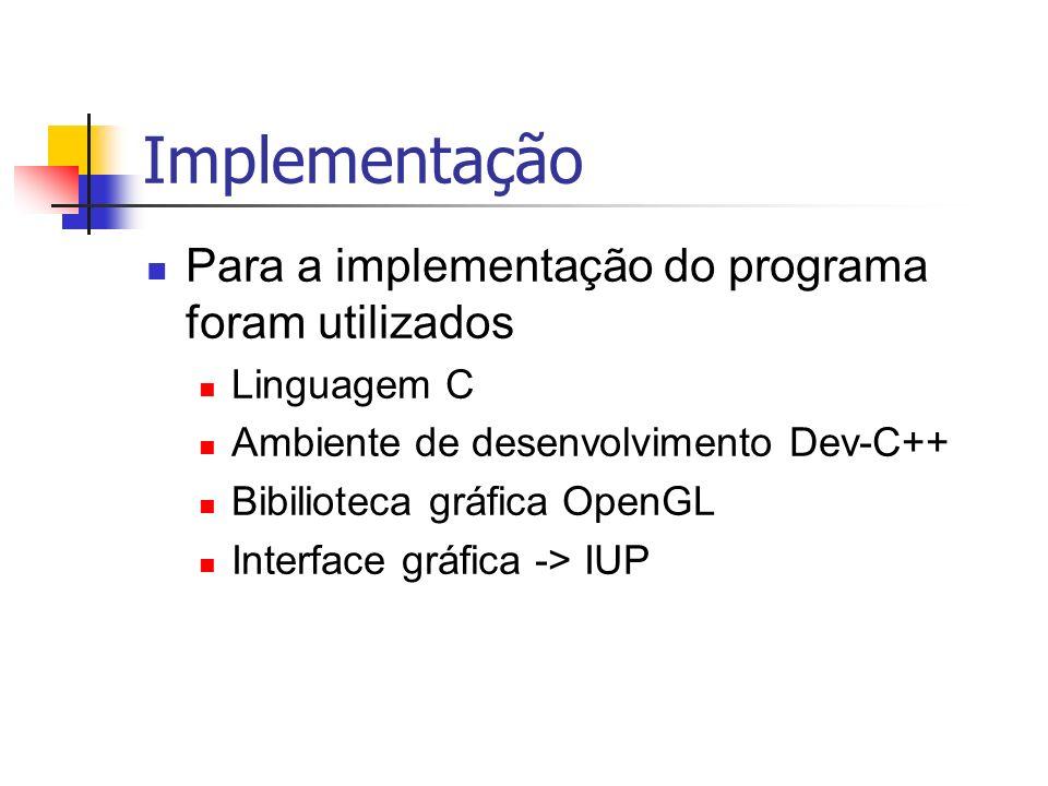 Implementação Para a implementação do programa foram utilizados Linguagem C Ambiente de desenvolvimento Dev-C++ Bibilioteca gráfica OpenGL Interface g