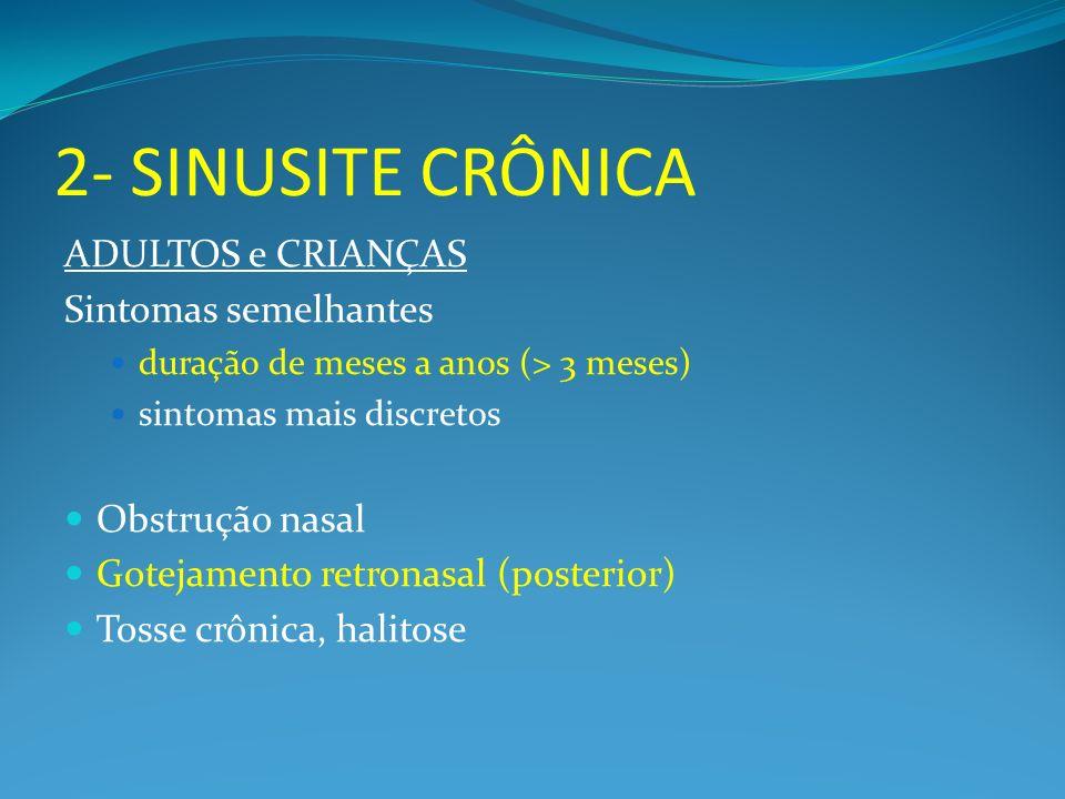 2- SINUSITE CRÔNICA ADULTOS e CRIANÇAS Sintomas semelhantes duração de meses a anos (> 3 meses) sintomas mais discretos Obstrução nasal Gotejamento re