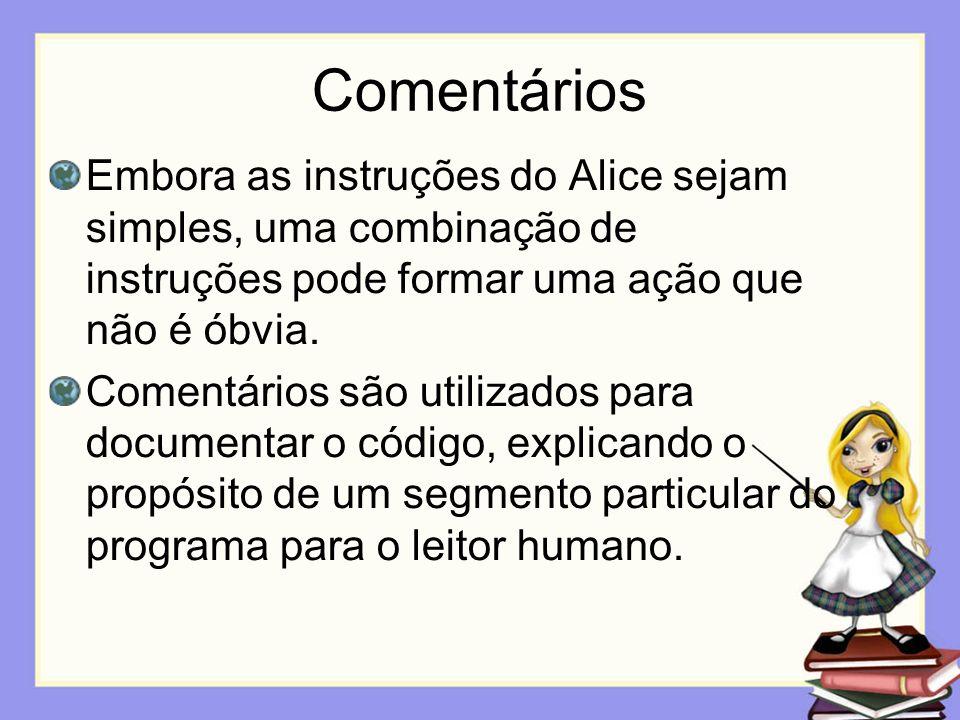 Comentários Embora as instruções do Alice sejam simples, uma combinação de instruções pode formar uma ação que não é óbvia. Comentários são utilizados