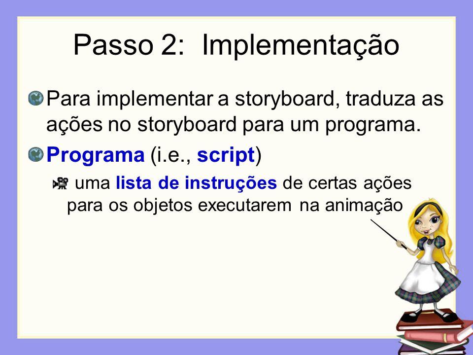 Passo 2: Implementação Para implementar a storyboard, traduza as ações no storyboard para um programa. Programa (i.e., script) uma lista de instruções