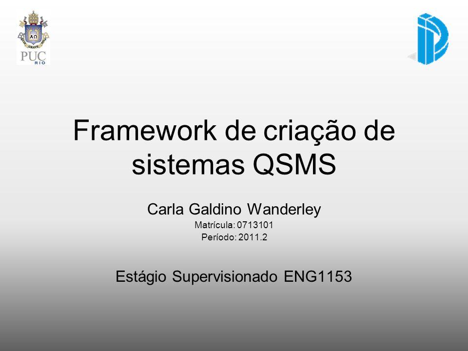 Framework de criação de sistemas QSMS Carla Galdino Wanderley Matrícula: 0713101 Período: 2011.2 Estágio Supervisionado ENG1153
