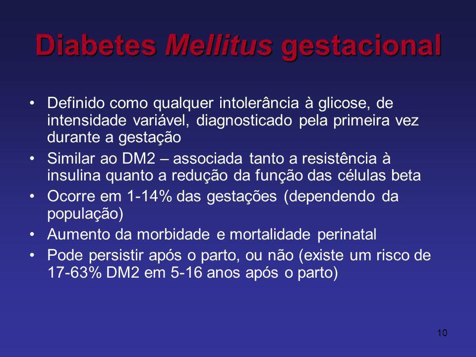 10 Diabetes Mellitus gestacional Definido como qualquer intolerância à glicose, de intensidade variável, diagnosticado pela primeira vez durante a gestação Similar ao DM2 – associada tanto a resistência à insulina quanto a redução da função das células beta Ocorre em 1-14% das gestações (dependendo da população) Aumento da morbidade e mortalidade perinatal Pode persistir após o parto, ou não (existe um risco de 17-63% DM2 em 5-16 anos após o parto)