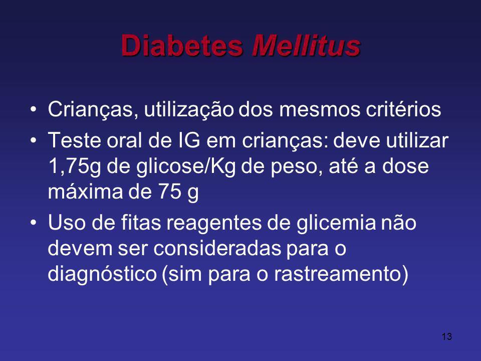 13 Crianças, utilização dos mesmos critérios Teste oral de IG em crianças: deve utilizar 1,75g de glicose/Kg de peso, até a dose máxima de 75 g Uso de fitas reagentes de glicemia não devem ser consideradas para o diagnóstico (sim para o rastreamento) Diabetes Mellitus