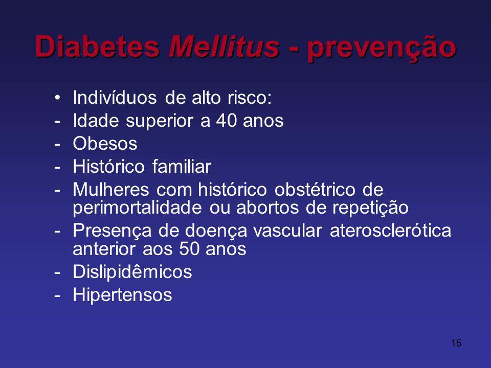 15 Diabetes Mellitus - prevenção Indivíduos de alto risco: -Idade superior a 40 anos -Obesos -Histórico familiar -Mulheres com histórico obstétrico de perimortalidade ou abortos de repetição -Presença de doença vascular aterosclerótica anterior aos 50 anos -Dislipidêmicos -Hipertensos
