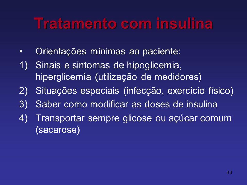 44 Tratamento com insulina Orientações mínimas ao paciente: 1)Sinais e sintomas de hipoglicemia, hiperglicemia (utilização de medidores) 2)Situações especiais (infecção, exercício físico) 3)Saber como modificar as doses de insulina 4)Transportar sempre glicose ou açúcar comum (sacarose)