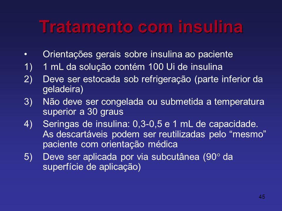 45 Tratamento com insulina Orientações gerais sobre insulina ao paciente 1)1 mL da solução contém 100 Ui de insulina 2)Deve ser estocada sob refrigeração (parte inferior da geladeira) 3)Não deve ser congelada ou submetida a temperatura superior a 30 graus 4)Seringas de insulina: 0,3-0,5 e 1 mL de capacidade.