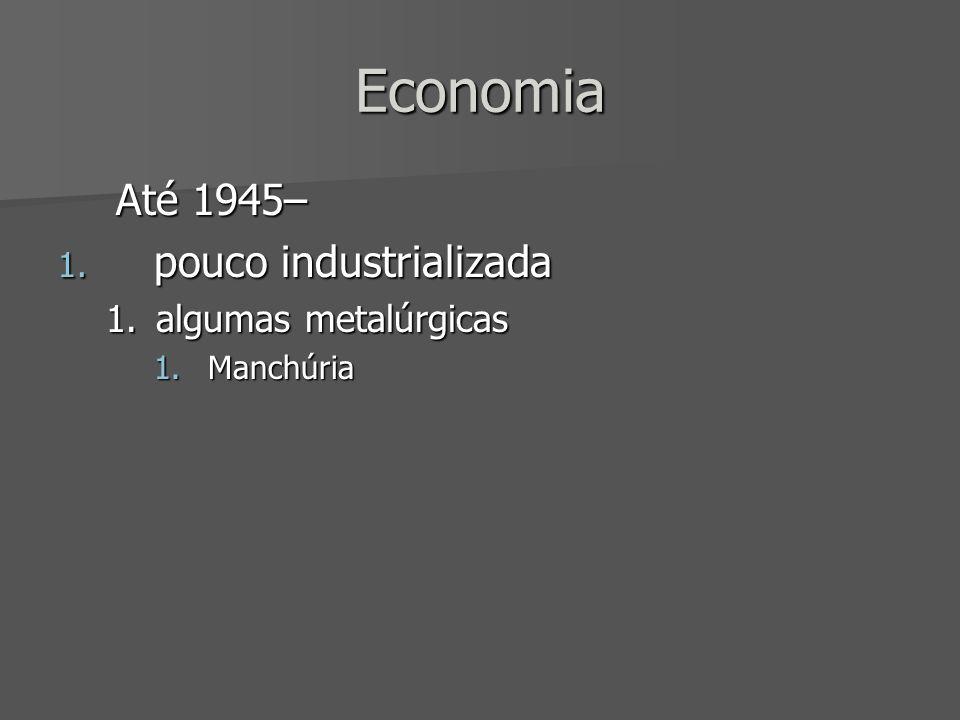 Economia Até 1945– 1. pouco industrializada 1.algumas metalúrgicas 1. Manchúria