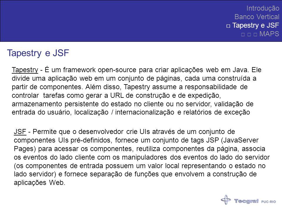 Introdução Banco Vertical Tapestry e JSF MAPS Tapestry e JSF Tapestry - É um framework open-source para criar aplicações web em Java. Ele divide uma a