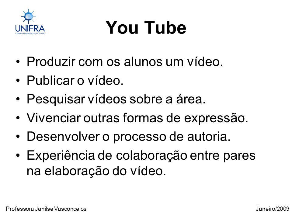 Janeiro/2009Professora Janilse Vasconcelos You Tube Produzir com os alunos um vídeo.