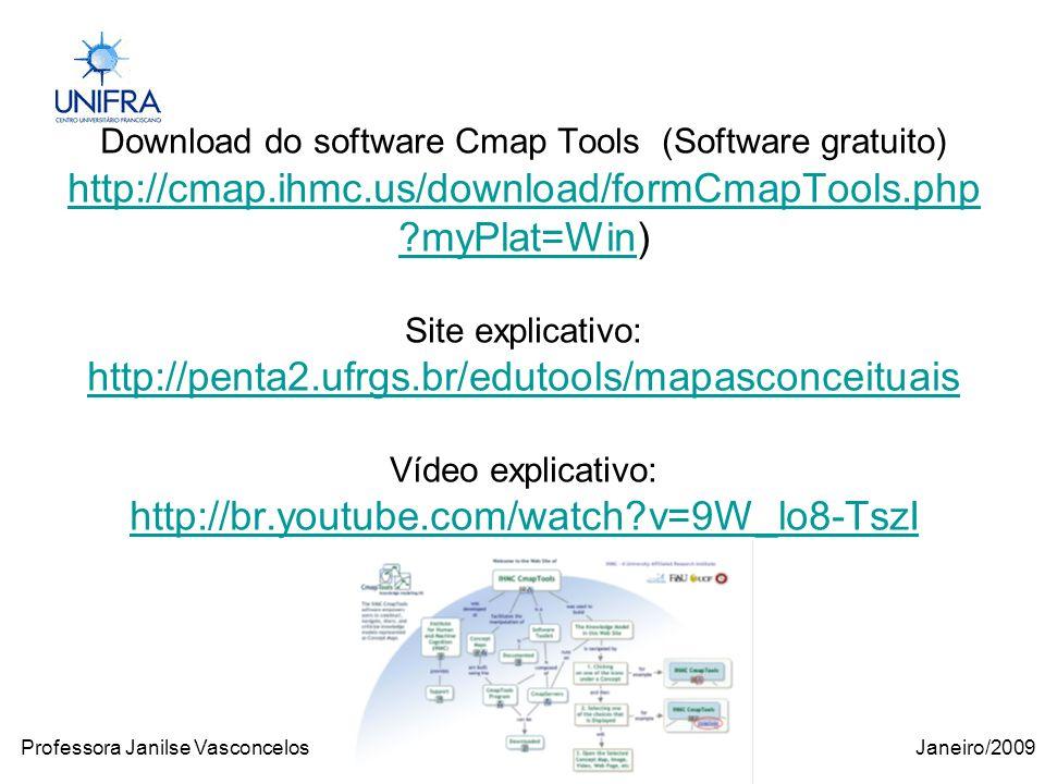 Janeiro/2009Professora Janilse Vasconcelos Download do software Cmap Tools (Software gratuito) http://cmap.ihmc.us/download/formCmapTools.php myPlat=Win) Site explicativo: http://penta2.ufrgs.br/edutools/mapasconceituais Vídeo explicativo: http://br.youtube.com/watch v=9W_lo8-TszI http://cmap.ihmc.us/download/formCmapTools.php myPlat=Win http://penta2.ufrgs.br/edutools/mapasconceituais http://br.youtube.com/watch v=9W_lo8-TszI