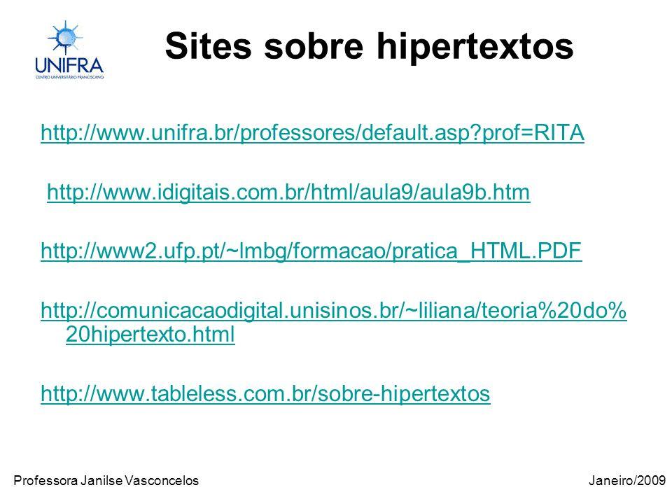 Janeiro/2009Professora Janilse Vasconcelos Sites sobre hipertextos http://www.unifra.br/professores/default.asp prof=RITA http://www.idigitais.com.br/html/aula9/aula9b.htm http://www2.ufp.pt/~lmbg/formacao/pratica_HTML.PDF http://comunicacaodigital.unisinos.br/~liliana/teoria%20do% 20hipertexto.html http://www.tableless.com.br/sobre-hipertextos