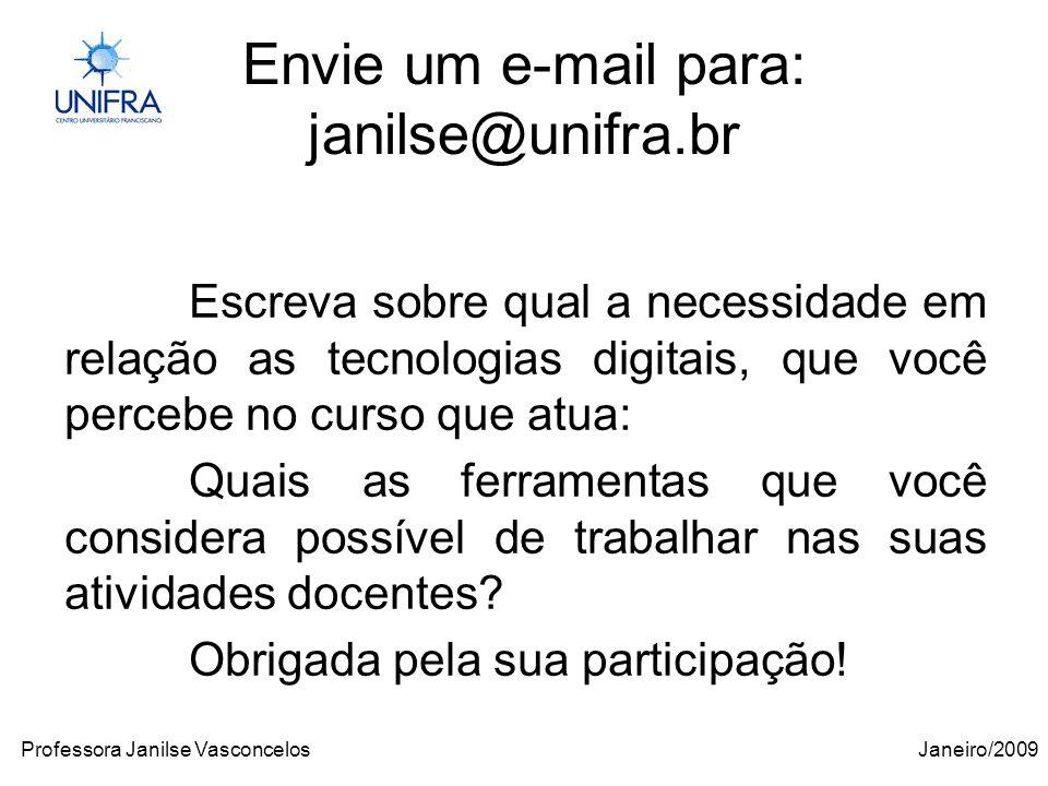 Janeiro/2009Professora Janilse Vasconcelos Envie um e-mail para: janilse@unifra.br Escreva sobre qual a necessidade em relação as tecnologias digitais, que você percebe no curso que atua: Quais as ferramentas que você considera possível de trabalhar nas suas atividades docentes.