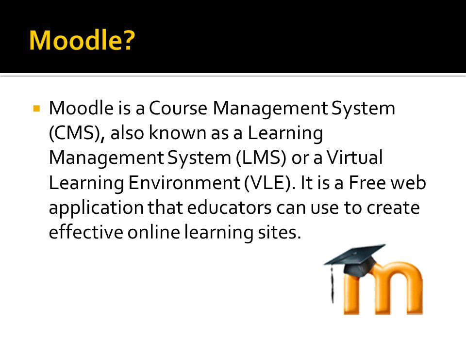 Moodle is a Course Management System (CMS), also known as a Learning Management System (LMS) or a Virtual Learning Environment (VLE). It is a Free web