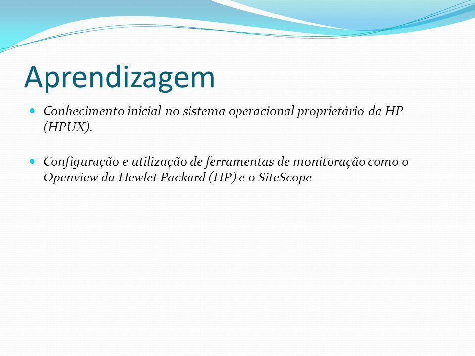 Aprendizagem Conhecimento inicial no sistema operacional proprietário da HP (HPUX). Configuração e utilização de ferramentas de monitoração como o Ope