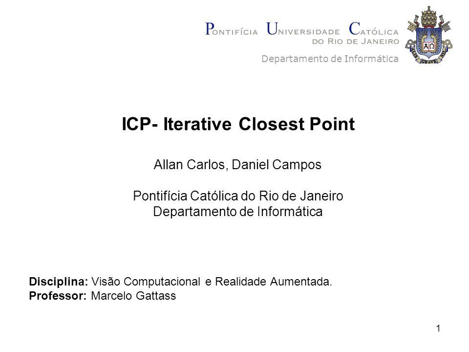 1 ICP- Iterative Closest Point Allan Carlos, Daniel Campos Pontifícia Católica do Rio de Janeiro Departamento de Informática Disciplina: Visão Computacional e Realidade Aumentada.