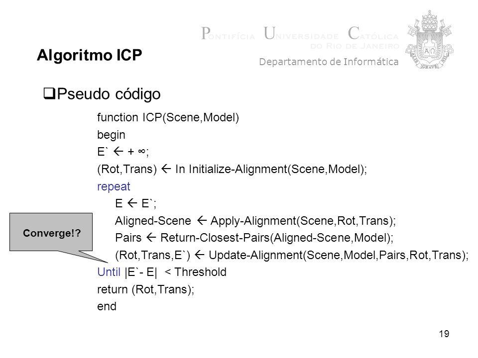 19 Algoritmo ICP Departamento de Informática Pseudo código function ICP(Scene,Model) begin E` + ; (Rot,Trans) In Initialize-Alignment(Scene,Model); repeat E E`; Aligned-Scene Apply-Alignment(Scene,Rot,Trans); Pairs Return-Closest-Pairs(Aligned-Scene,Model); (Rot,Trans,E`) Update-Alignment(Scene,Model,Pairs,Rot,Trans); Until  E`- E  < Threshold return (Rot,Trans); end Converge!?