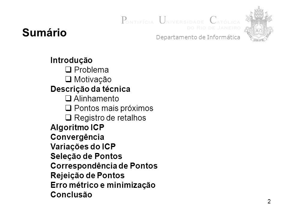 2 Introdução Problema Motivação Descrição da técnica Alinhamento Pontos mais próximos Registro de retalhos Algoritmo ICP Convergência Variações do ICP Seleção de Pontos Correspondência de Pontos Rejeição de Pontos Erro métrico e minimização Conclusão Sumário Departamento de Informática