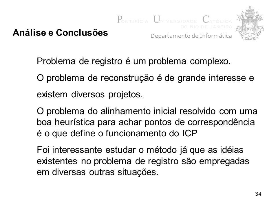 34 Departamento de Informática Análise e Conclusões Problema de registro é um problema complexo. O problema de reconstrução é de grande interesse e ex