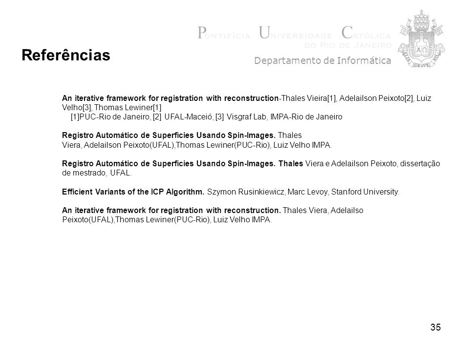 35 Departamento de Informática Referências An iterative framework for registration with reconstruction-Thales Vieira[1], Adelailson Peixoto[2], Luiz Velho[3], Thomas Lewiner[1] [1]PUC-Rio de Janeiro, [2] UFAL-Maceió, [3] Visgraf Lab, IMPA-Rio de Janeiro Registro Automático de Superfícies Usando Spin-Images.