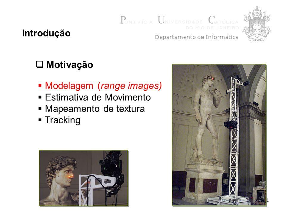 4 Introdução Modelagem (range images) Estimativa de Movimento Mapeamento de textura Tracking Departamento de Informática Motivação