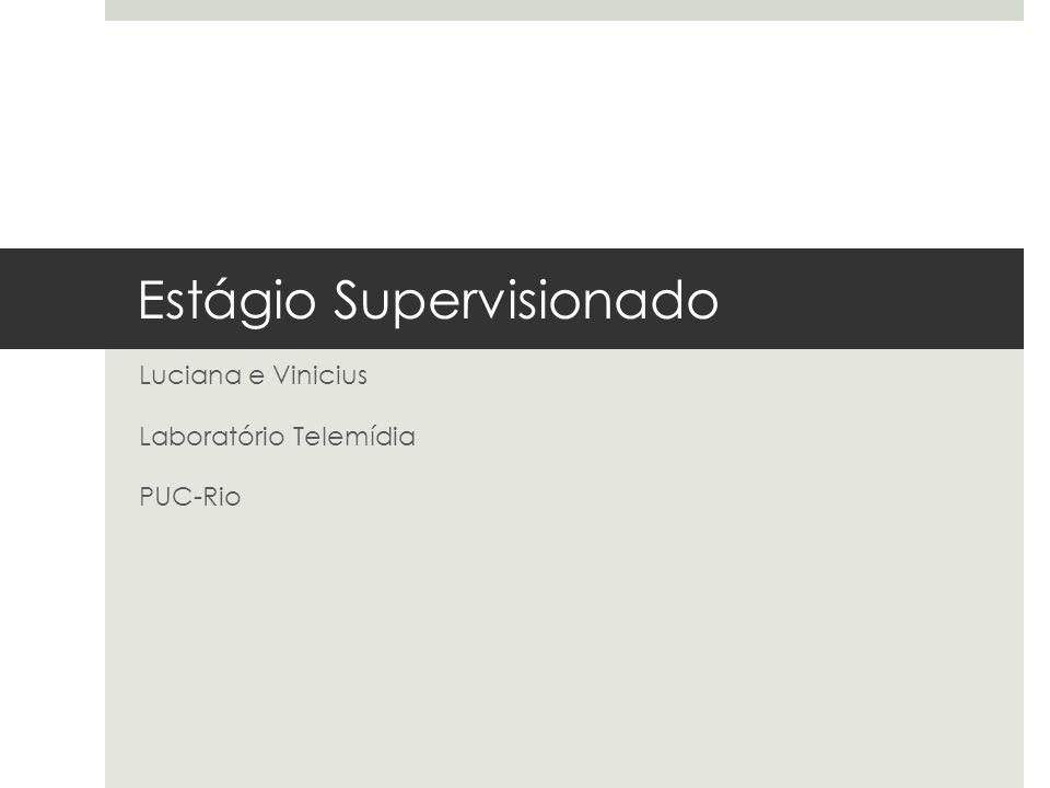 Estágio Supervisionado Luciana e Vinicius Laboratório Telemídia PUC-Rio