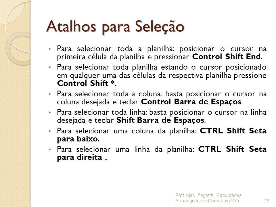 Atalhos para Seleção Para selecionar toda a planilha: posicionar o cursor na primeira célula da planilha e pressionar Control Shift End. Para selecion