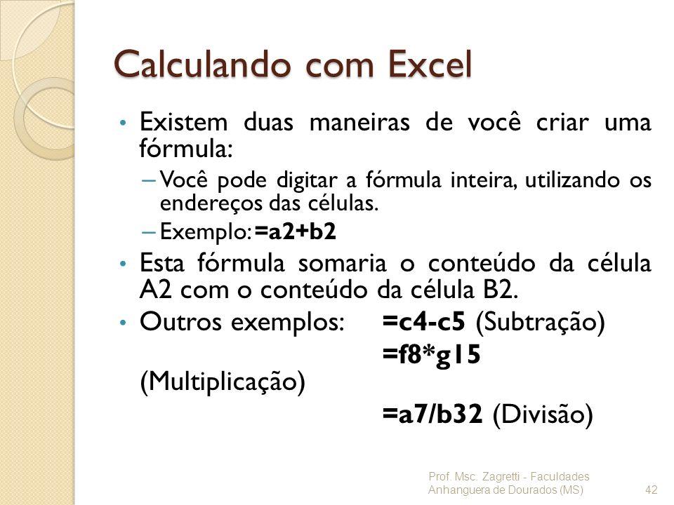 Calculando com Excel Existem duas maneiras de você criar uma fórmula: – Você pode digitar a fórmula inteira, utilizando os endereços das células. – Ex