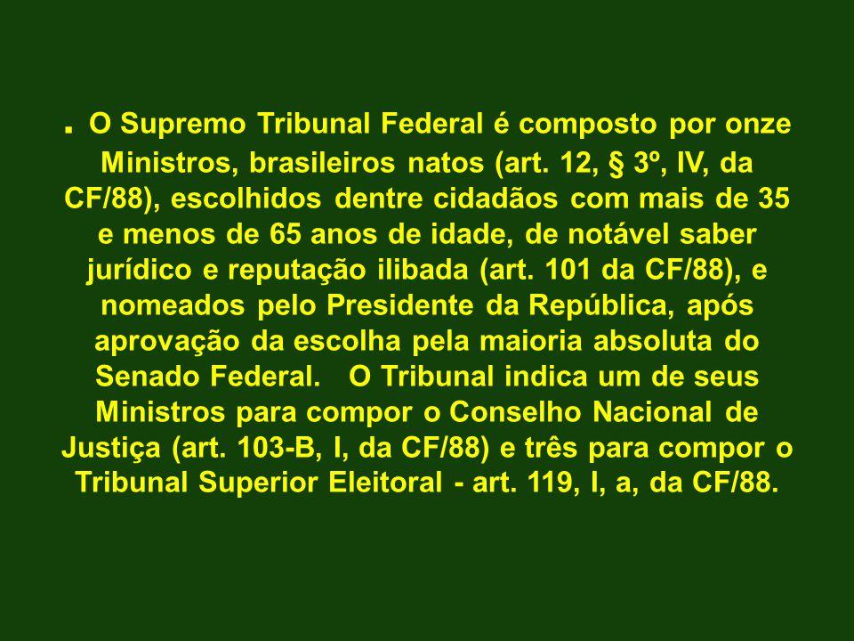 . O Supremo Tribunal Federal é composto por onze Ministros, brasileiros natos (art. 12, § 3º, IV, da CF/88), escolhidos dentre cidadãos com mais de 35