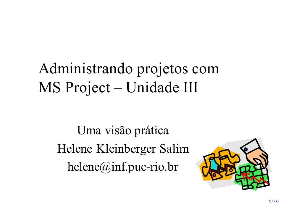 1/39 Administrando projetos com MS Project – Unidade III Uma visão prática Helene Kleinberger Salim helene@inf.puc-rio.br