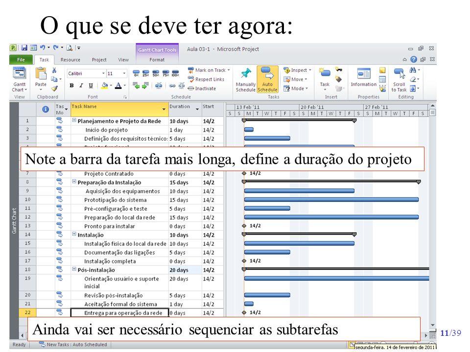 11/39 O que se deve ter agora: Ainda vai ser necessário sequenciar as subtarefas Note a barra da tarefa mais longa, define a duração do projeto