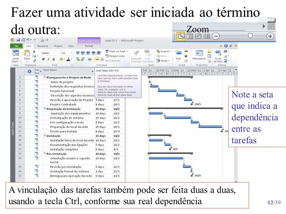 12/39 Fazer uma atividade ser iniciada ao término da outra: Note a seta que indica a dependência entre as tarefas A vinculação das tarefas também pode