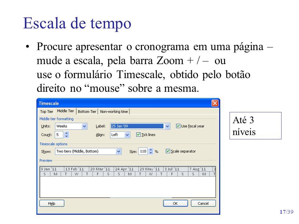17/39 Escala de tempo Procure apresentar o cronograma em uma página – mude a escala, pela barra Zoom + / – ou use o formulário Timescale, obtido pelo