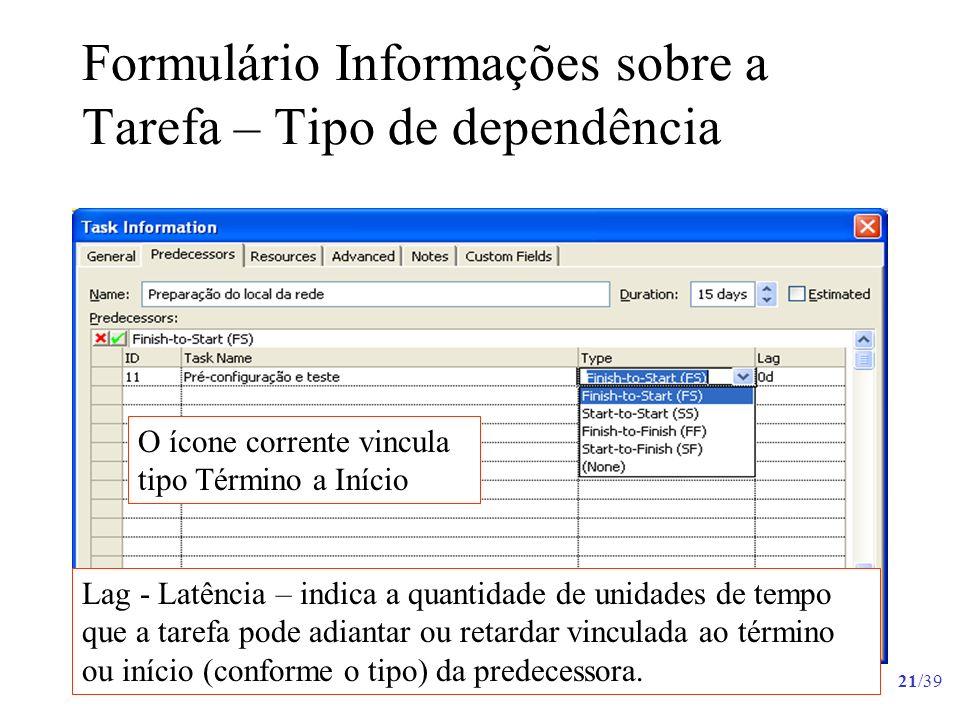 21/39 Formulário Informações sobre a Tarefa – Tipo de dependência Lag - Latência – indica a quantidade de unidades de tempo que a tarefa pode adiantar