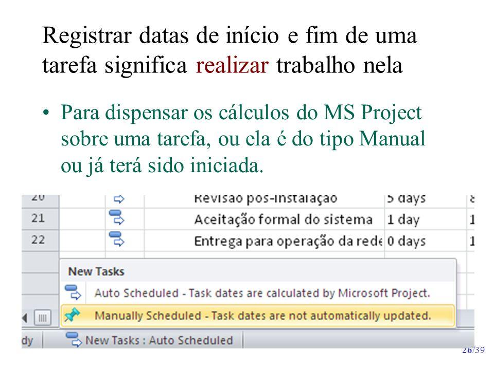 26/39 Registrar datas de início e fim de uma tarefa significa realizar trabalho nela Para dispensar os cálculos do MS Project sobre uma tarefa, ou ela