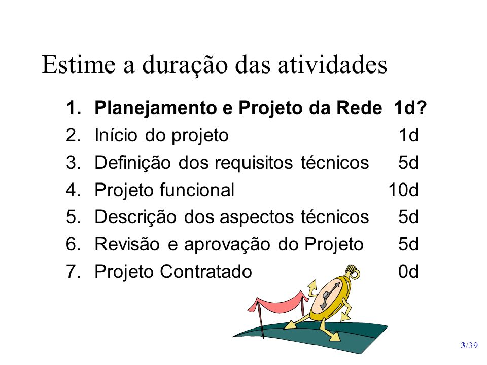 3/39 Estime a duração das atividades 1.Planejamento e Projeto da Rede 1d? 2.Início do projeto 1d 3.Definição dos requisitos técnicos 5d 4.Projeto func